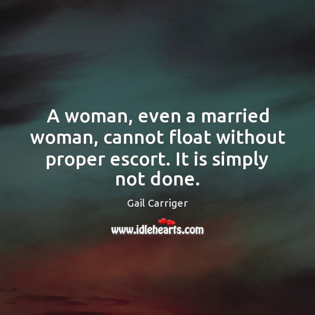 A woman, even a married woman, cannot float without proper escort. It is simply not done. Image