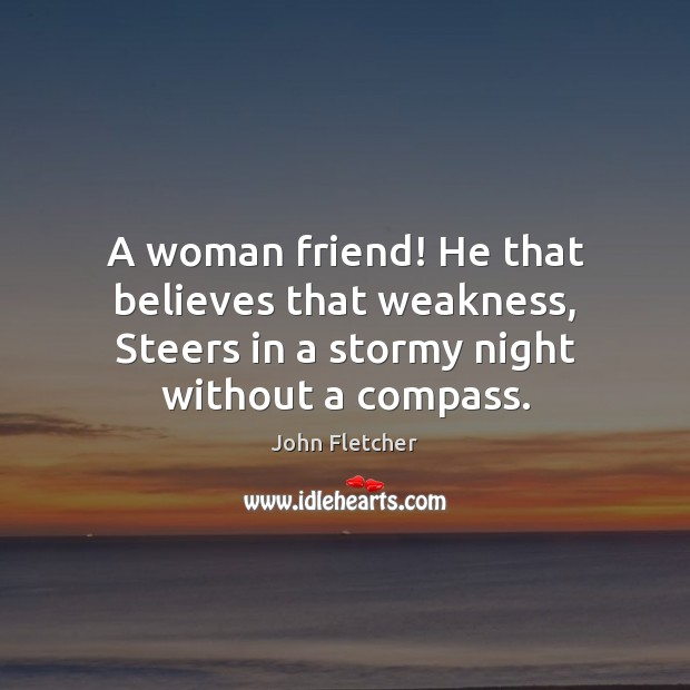 A woman friend! He that believes that weakness, Steers in a stormy Image