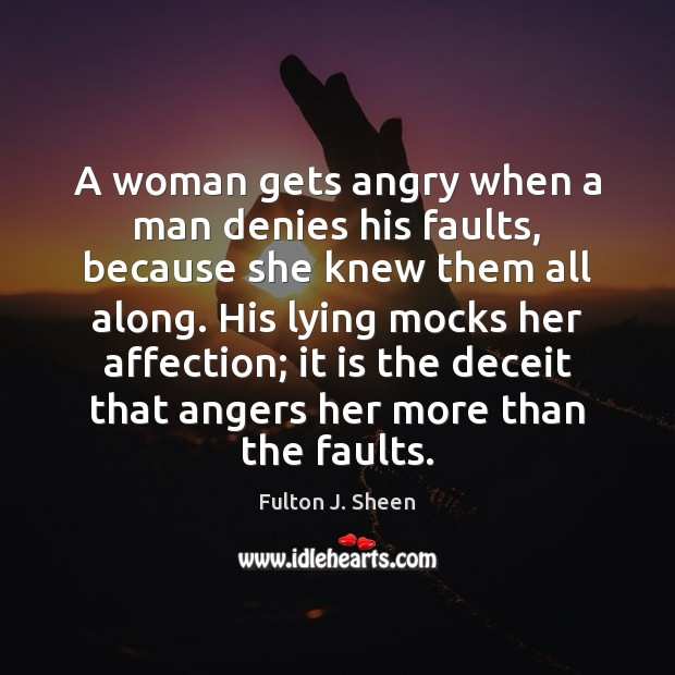 A woman gets angry when a man denies his faults, because she Image