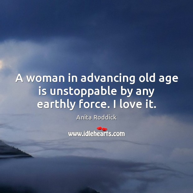 A woman in advancing old age is unstoppable by any earthly force. I love it. Unstoppable Quotes Image
