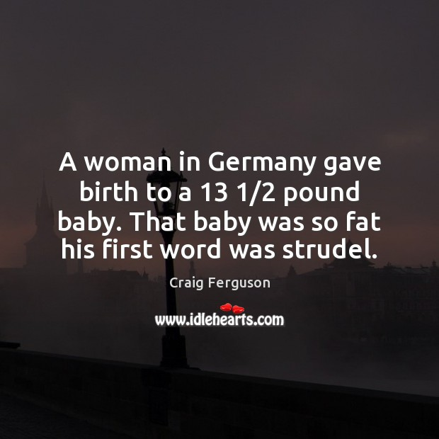 A woman in Germany gave birth to a 13 1/2 pound baby. That baby Craig Ferguson Picture Quote