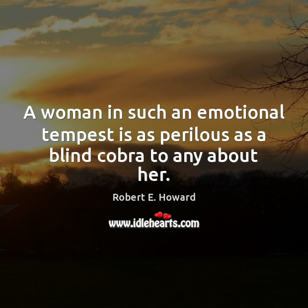 Image, A woman in such an emotional tempest is as perilous as a blind cobra to any about her.