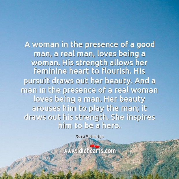 A woman in the presence of a good man, a real man, Stasi Eldredge Picture Quote