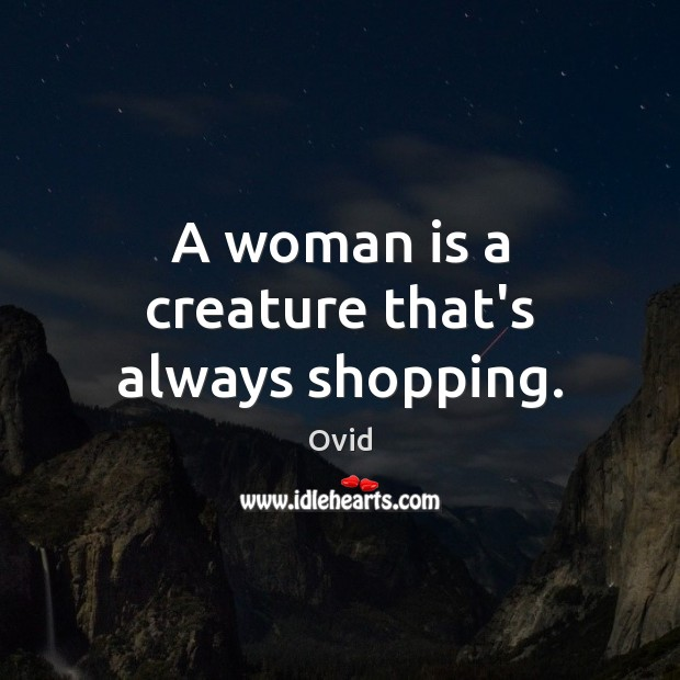 A woman is a creature that's always shopping. Image