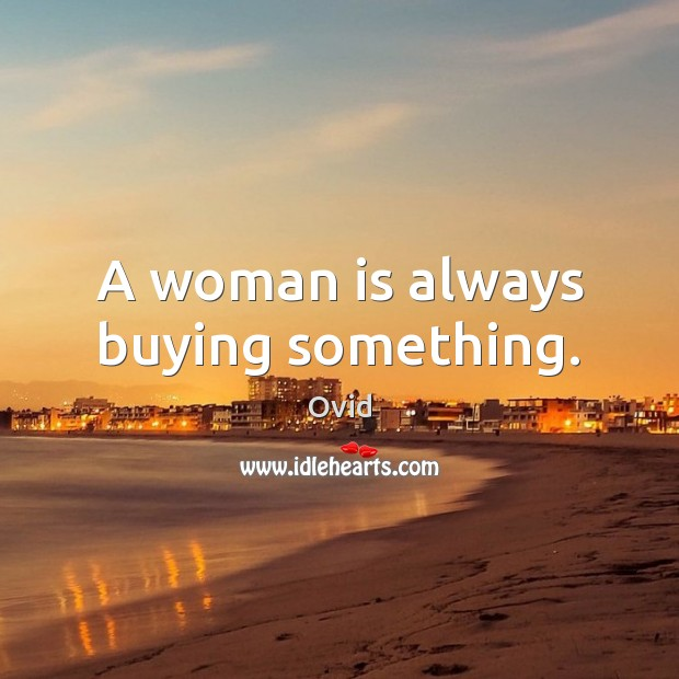 A woman is always buying something. Ovid Picture Quote