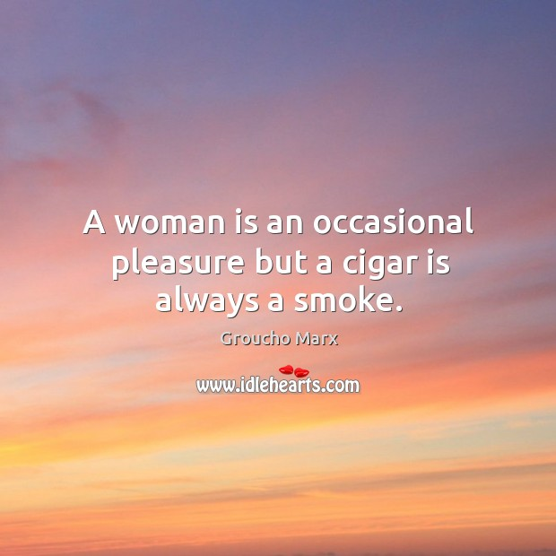 A woman is an occasional pleasure but a cigar is always a smoke. Image