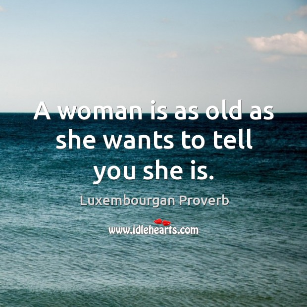 Image, A woman is as old as she wants to tell you she is.