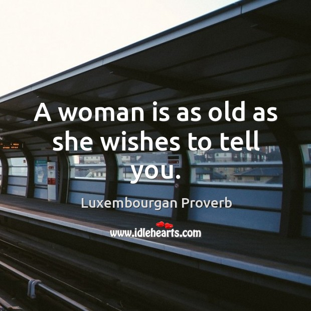 A woman is as old as she wishes to tell you. Luxembourgan Proverbs Image
