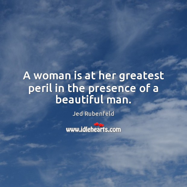 A woman is at her greatest peril in the presence of a beautiful man. Image