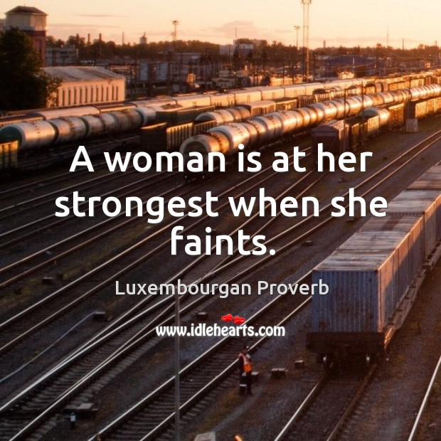 A woman is at her strongest when she faints. Luxembourgan Proverbs Image