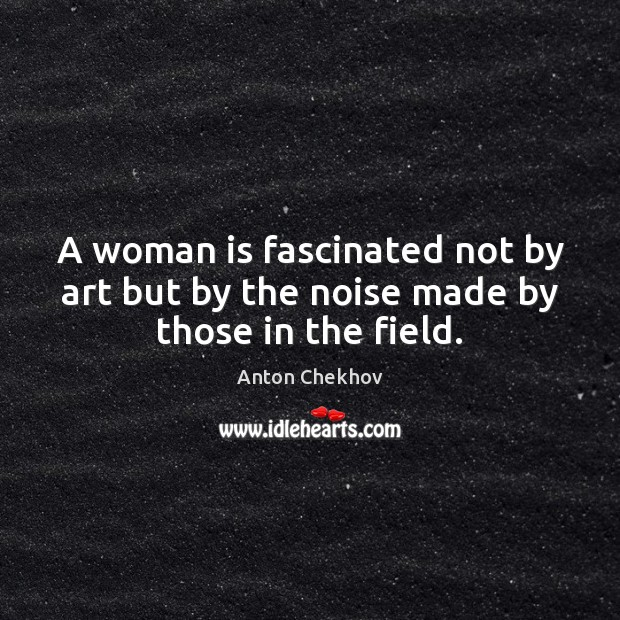 A woman is fascinated not by art but by the noise made by those in the field. Anton Chekhov Picture Quote