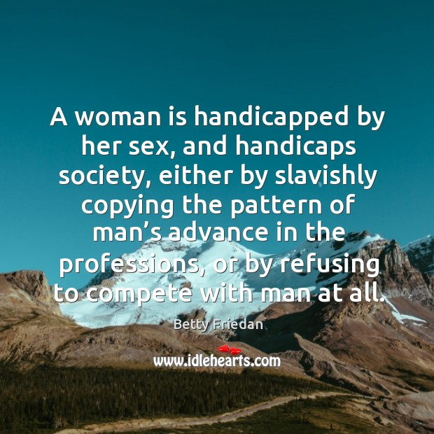A woman is handicapped by her sex, and handicaps society Image