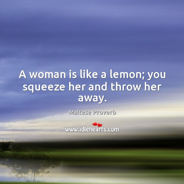 A woman is like a lemon; you squeeze her and throw her away. Maltese Proverbs Image