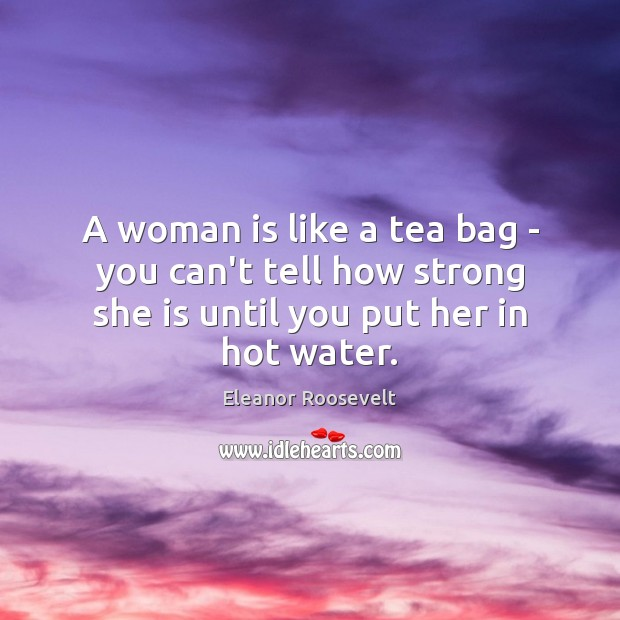 A woman is like a tea bag – you can't tell how Eleanor Roosevelt Picture Quote