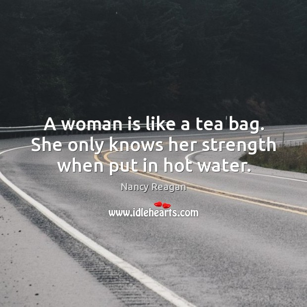 A woman is like a tea bag. She only knows her strength when put in hot water. Nancy Reagan Picture Quote