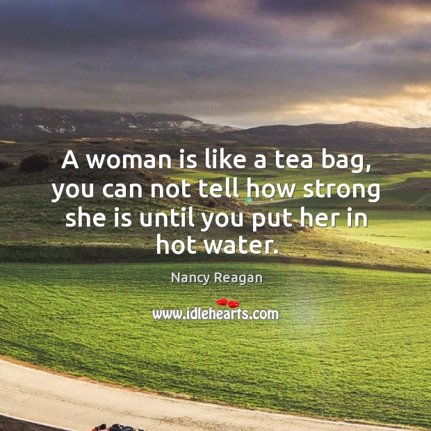 A woman is like a tea bag, you can not tell how strong she is until you put her in hot water. Nancy Reagan Picture Quote