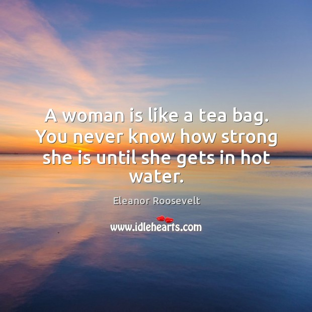 Image, A woman is like a tea bag. You never know how strong she is until she gets in hot water.