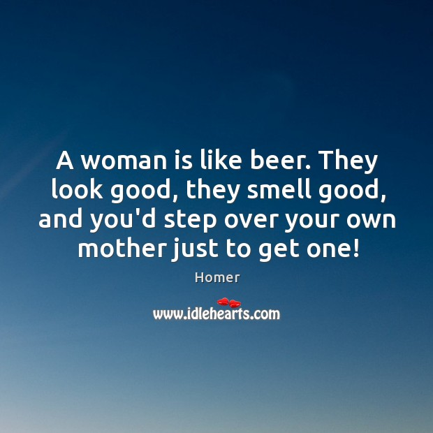 A woman is like beer. They look good, they smell good, and Image