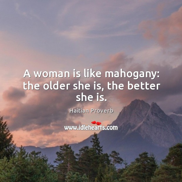 A woman is like mahogany: the older she is, the better she is. Haitian Proverbs Image