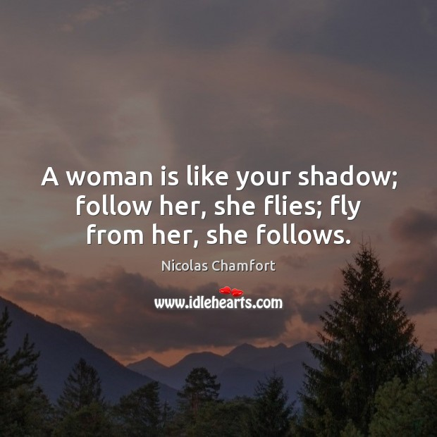 A woman is like your shadow; follow her, she flies; fly from her, she follows. Nicolas Chamfort Picture Quote