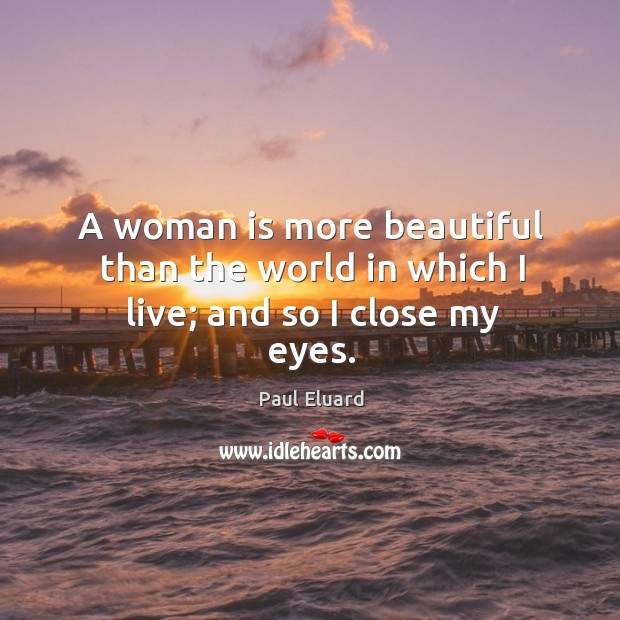 A woman is more beautiful than the world in which I live; and so I close my eyes. Image