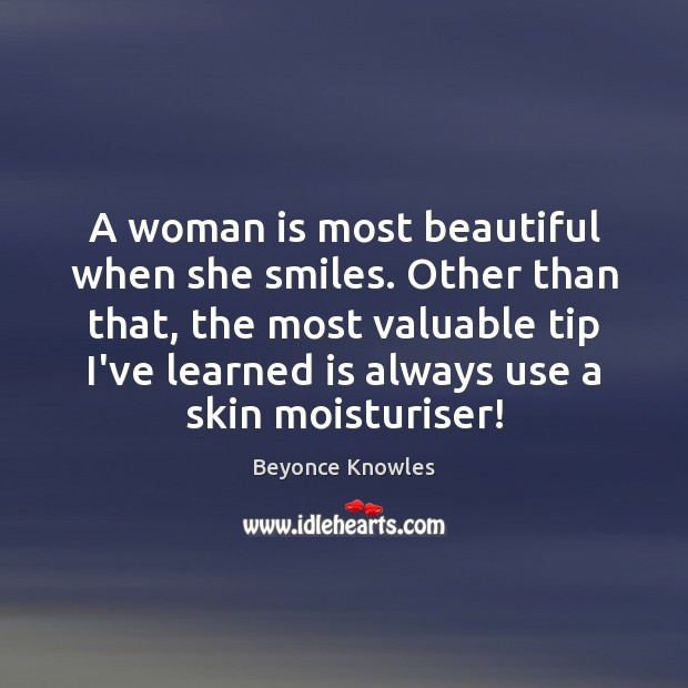 A woman is most beautiful when she smiles. Other than that, the Beyonce Knowles Picture Quote