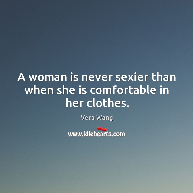 A woman is never sexier than when she is comfortable in her clothes. Image