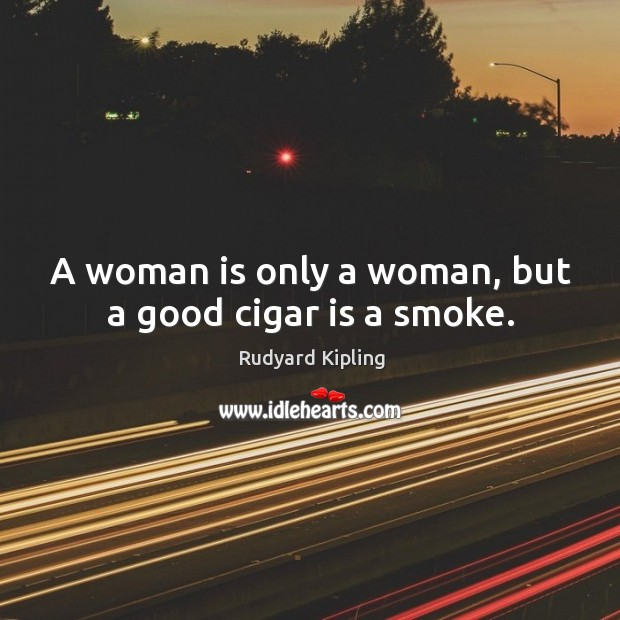 Image, A woman is only a woman, but a good cigar is a smoke.