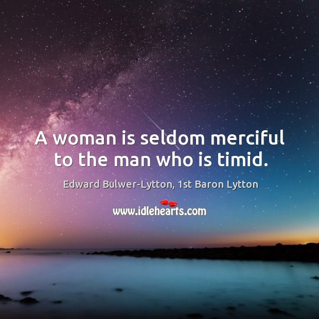 Image, A woman is seldom merciful to the man who is timid.