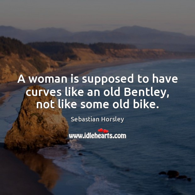 A woman is supposed to have curves like an old Bentley, not like some old bike. Sebastian Horsley Picture Quote