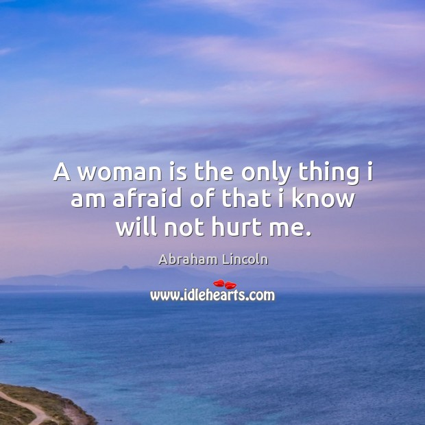 Image, A woman is the only thing I am afraid of that I know will not hurt me.