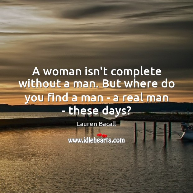 A woman isn't complete without a man. But where do you find Lauren Bacall Picture Quote