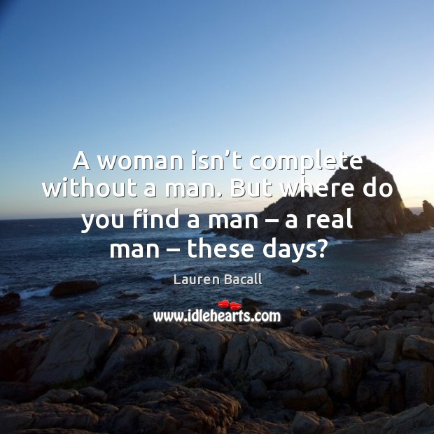 Image, A woman isn't complete without a man. But where do you find a man – a real man – these days?