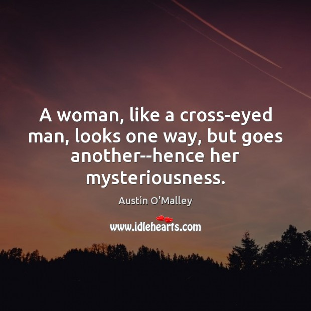 A woman, like a cross-eyed man, looks one way, but goes another–hence her mysteriousness. Image