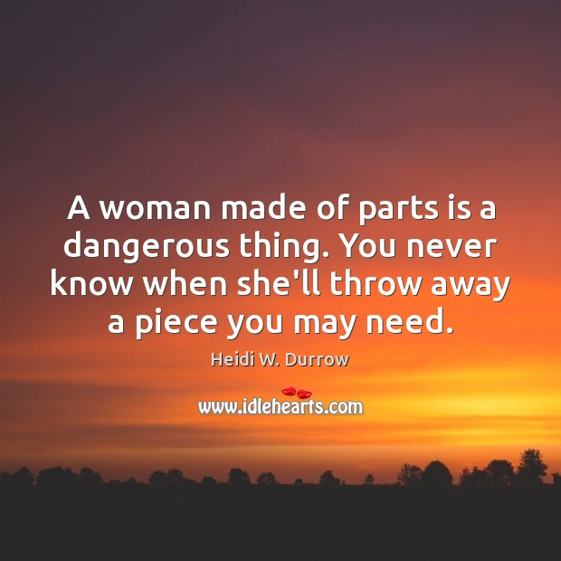 A woman made of parts is a dangerous thing. You never know Image