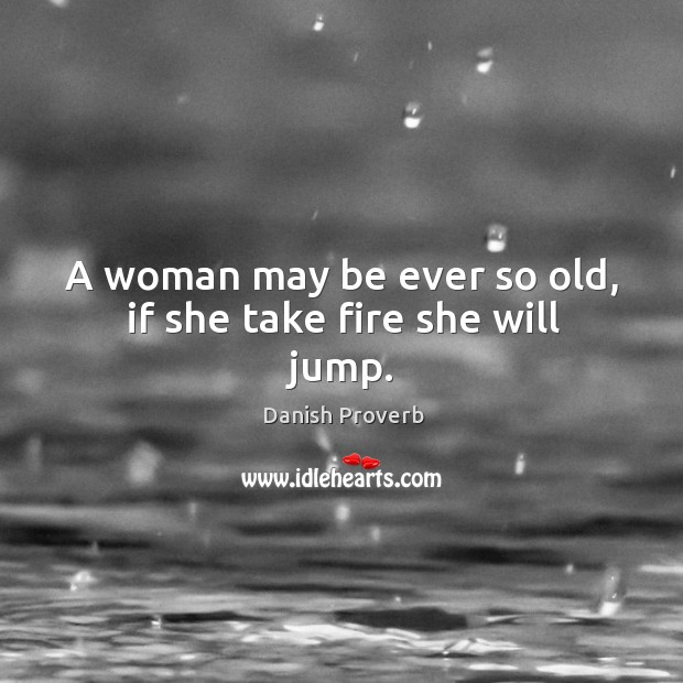 Image, A woman may be ever so old, if she take fire she will jump.