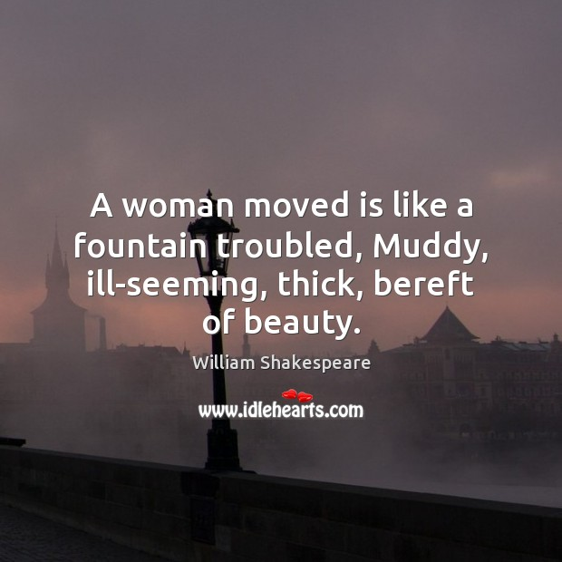 A woman moved is like a fountain troubled, Muddy, ill-seeming, thick, bereft of beauty. Image