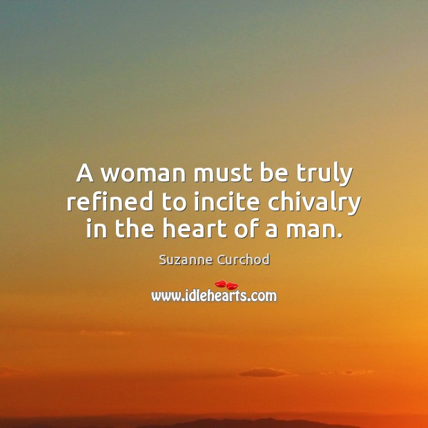 A woman must be truly refined to incite chivalry in the heart of a man. Suzanne Curchod Picture Quote