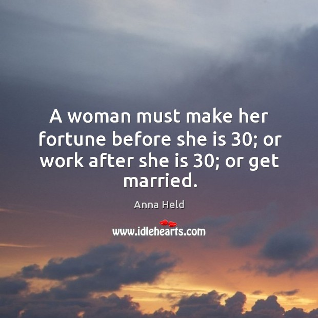 Image, A woman must make her fortune before she is 30; or work after she is 30; or get married.