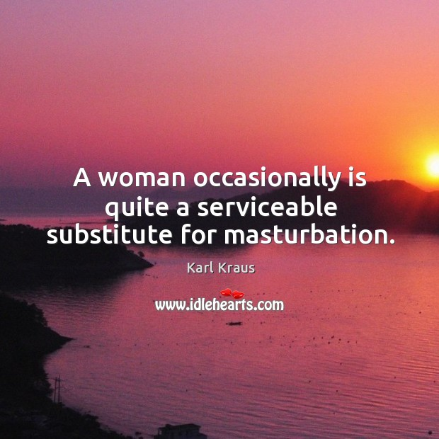 A woman occasionally is quite a serviceable substitute for masturbation. Image