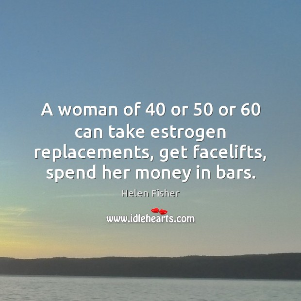 A woman of 40 or 50 or 60 can take estrogen replacements, get facelifts, spend Helen Fisher Picture Quote