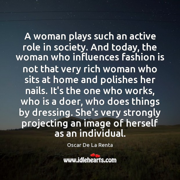 A woman plays such an active role in society. And today, the Oscar De La Renta Picture Quote