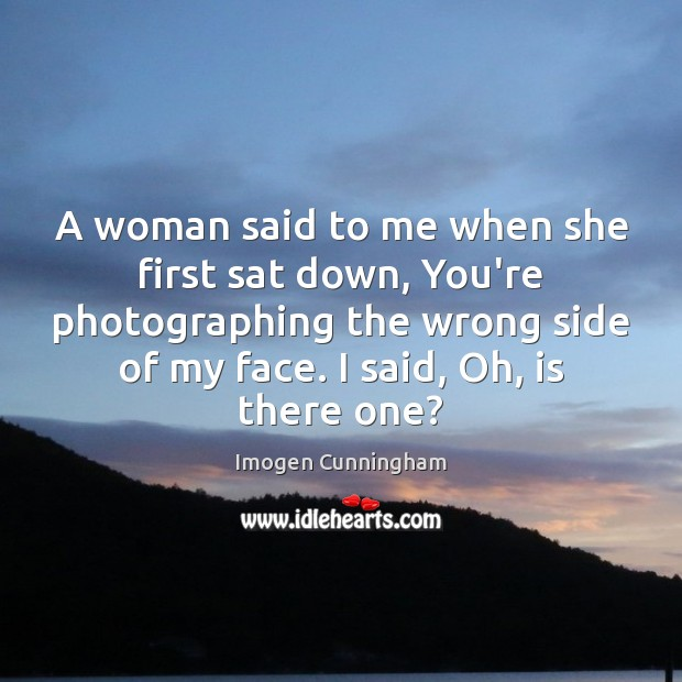 A woman said to me when she first sat down, You're photographing Imogen Cunningham Picture Quote