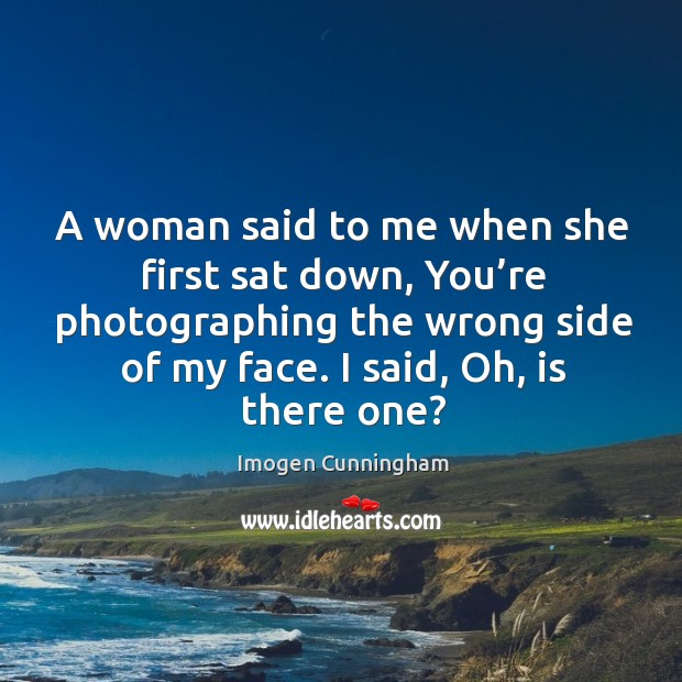 A woman said to me when she first sat down, you're photographing the wrong side of my face. Imogen Cunningham Picture Quote