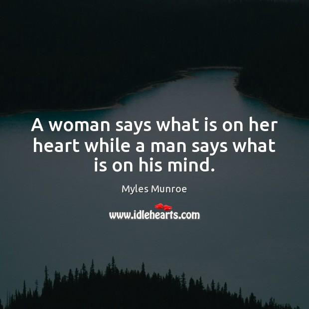 A woman says what is on her heart while a man says what is on his mind. Myles Munroe Picture Quote