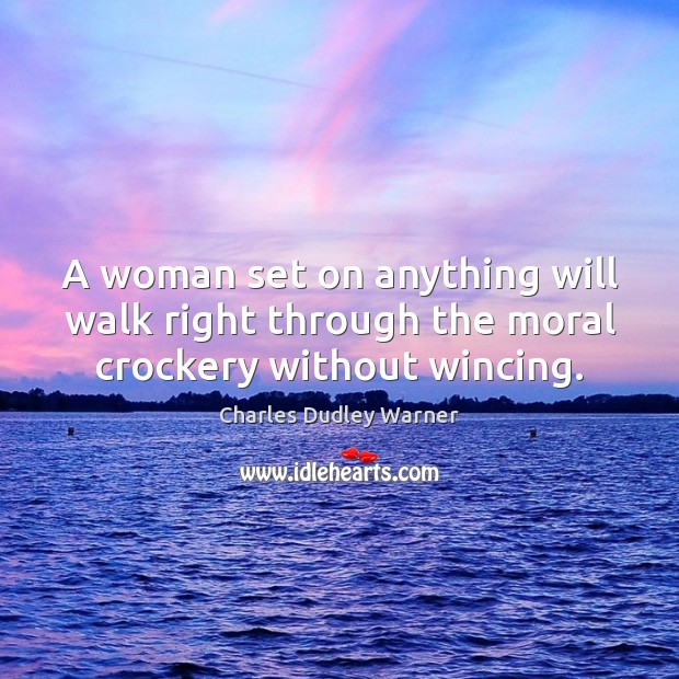 A woman set on anything will walk right through the moral crockery without wincing. Charles Dudley Warner Picture Quote