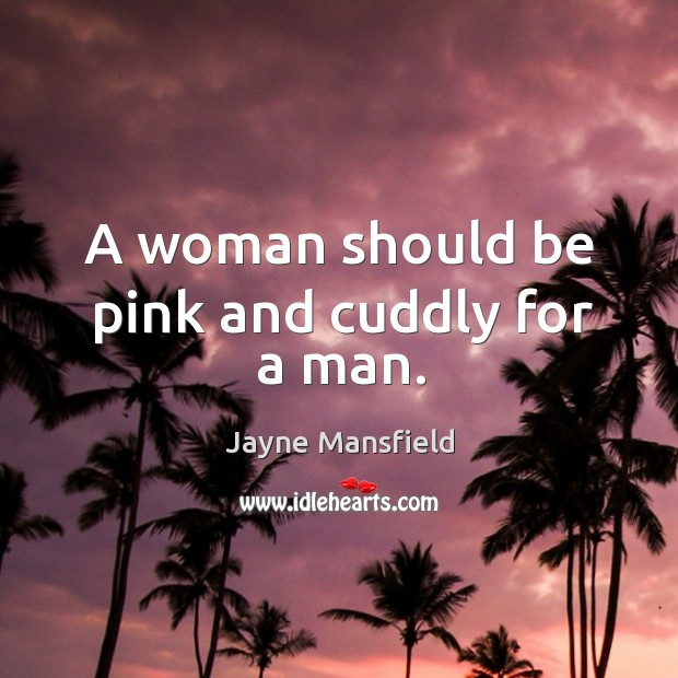 A woman should be pink and cuddly for a man. Image