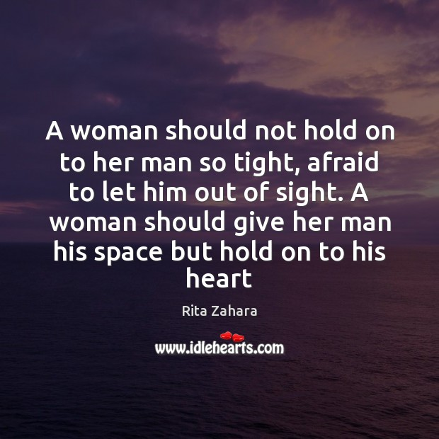 A woman should not hold on to her man so tight, afraid Rita Zahara Picture Quote