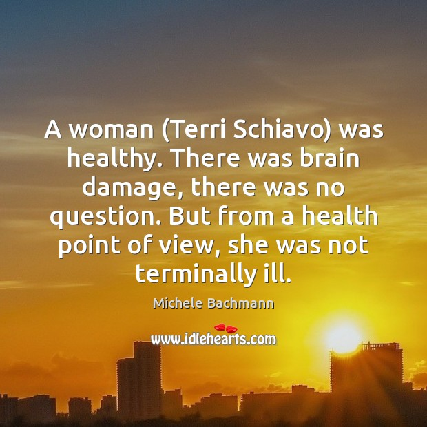 A woman (Terri Schiavo) was healthy. There was brain damage, there was Michele Bachmann Picture Quote