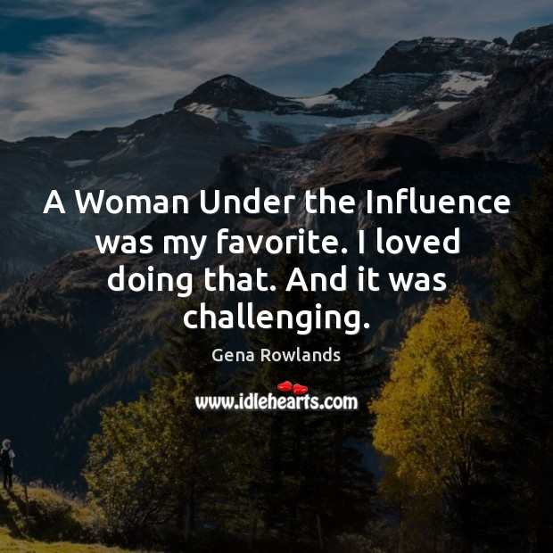 A Woman Under the Influence was my favorite. I loved doing that. And it was challenging. Gena Rowlands Picture Quote